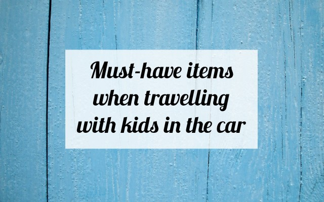 Must-have items when travelling with kids in the car